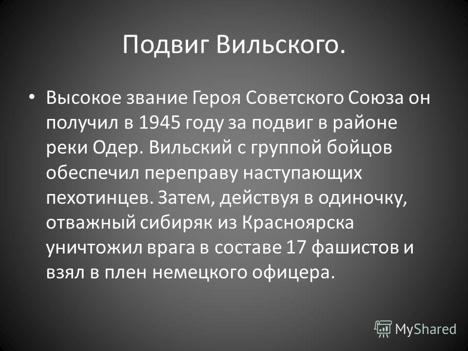 Подвиг Вильского. Высокое звание Героя Советского Союза он получил в 1945 году за подвиг в районе реки Одер. Вильский с группой бойцов обеспечил переправу наступающих пехотинцев. Затем, действуя в одиночку, отважный сибиряк из Красноярска уничтожил в