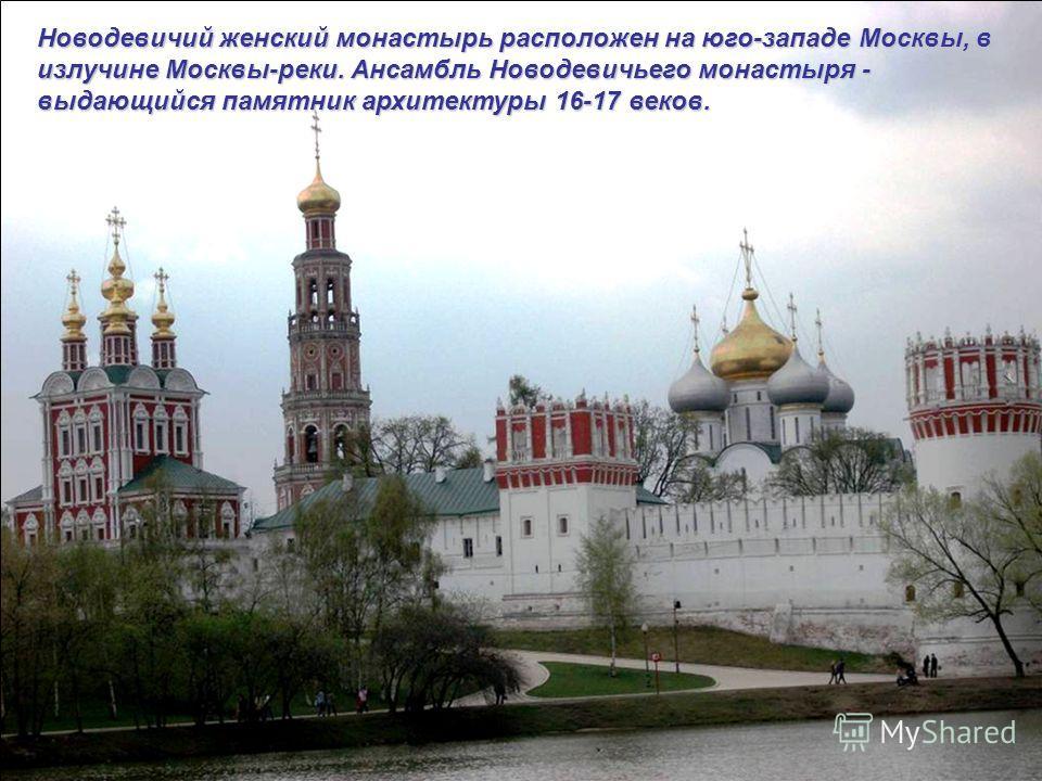 Новодевичий женский монастырь расположен на юго-западе Москвы, в излучине Москвы-реки. Ансамбль Новодевичьего монастыря - выдающийся памятник архитектуры 16-17 веков.