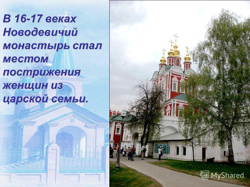 В 16-17 веках Новодевичий монастырь стал местом пострижения женщин из царской семьи.