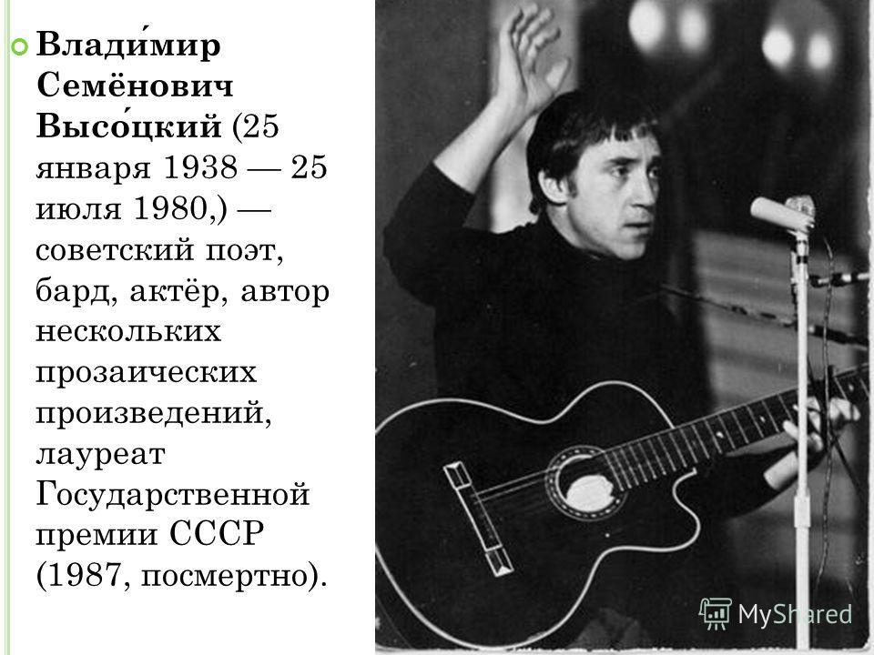 Владимир Семёнович Высоцкий (25 января 1938 25 июля 1980,) советский поэт, бард, актёр, автор нескольких прозаических произведений, лауреат Государственной премии СССР (1987, посмертно).