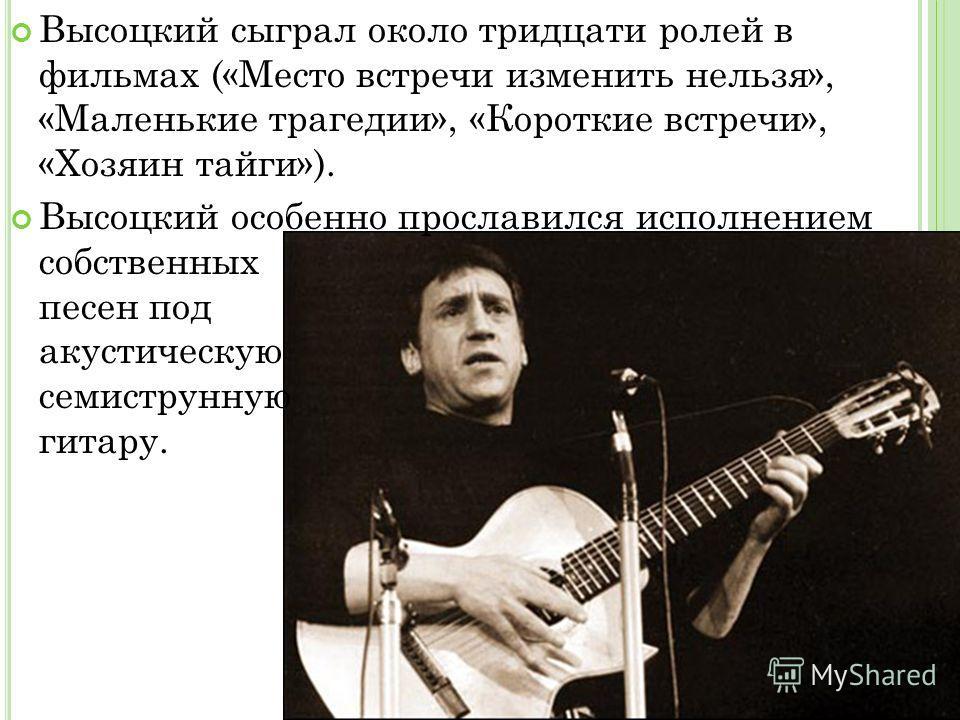 Высоцкий сыграл около тридцати ролей в фильмах («Место встречи изменить нельзя», «Маленькие трагедии», «Короткие встречи», «Хозяин тайги»). Высоцкий особенно прославился исполнением собственных песен под акустическую семиструнную гитару.