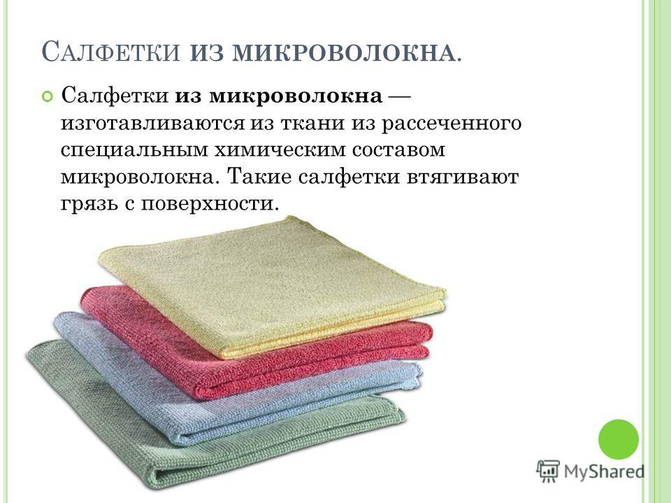 С АЛФЕТКИ ИЗ МИКРОВОЛОКНА. Салфетки из микроволокна изготавливаются из ткани из рассеченного специальным химическим составом микроволокна. Такие салфетки втягивают грязь с поверхности.