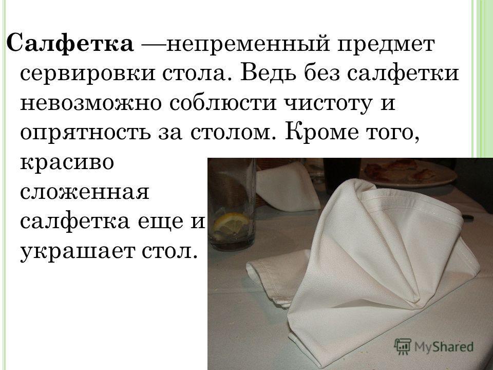 Салфетка непременный предмет сервировки стола. Ведь без салфетки невозможно соблюсти чистоту и опрятность за столом. Кроме того, красиво сложенная салфетка еще и украшает стол.