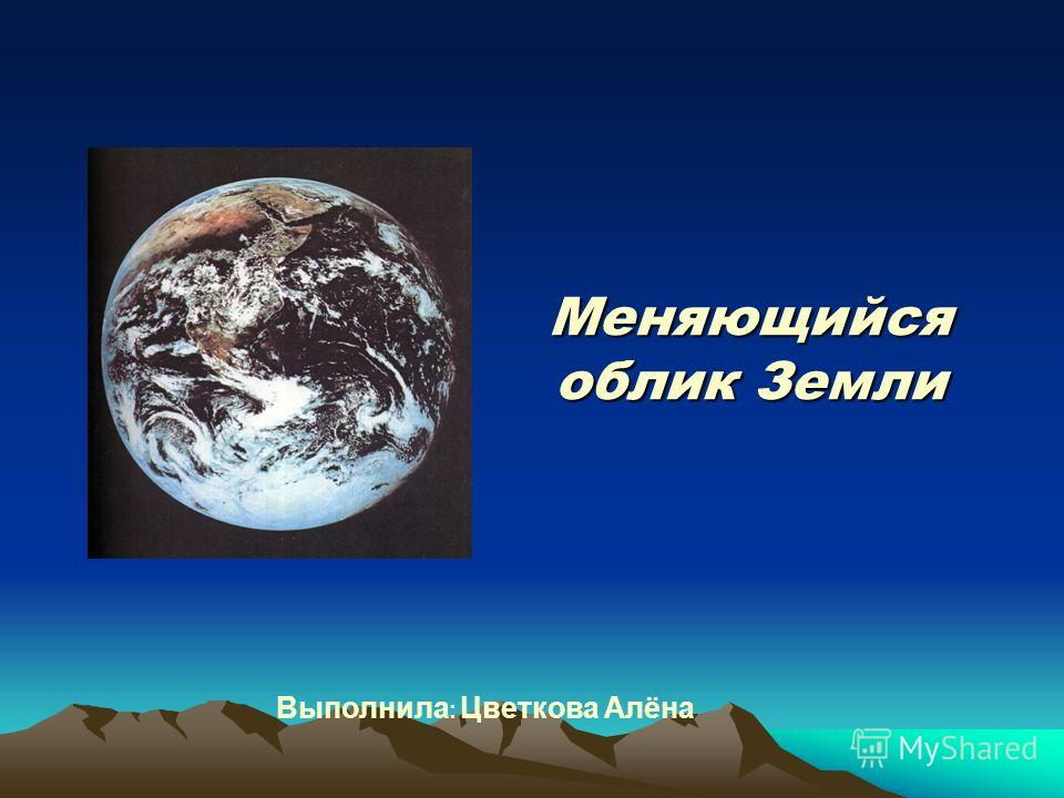 Выполнила : Цветкова Алёна Меняющийся облик Земли