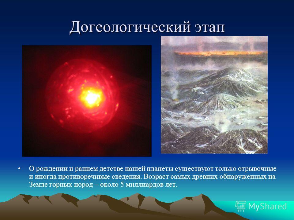 Догеологический этап О рождении и раннем детстве нашей планеты существуют только отрывочные и иногда противоречивые сведения. Возраст самых древних обнаруженных на Земле горных пород – около 5 миллиардов лет.