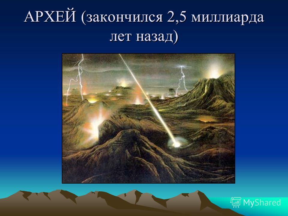 АРХЕЙ (закончился 2,5 миллиарда лет назад)