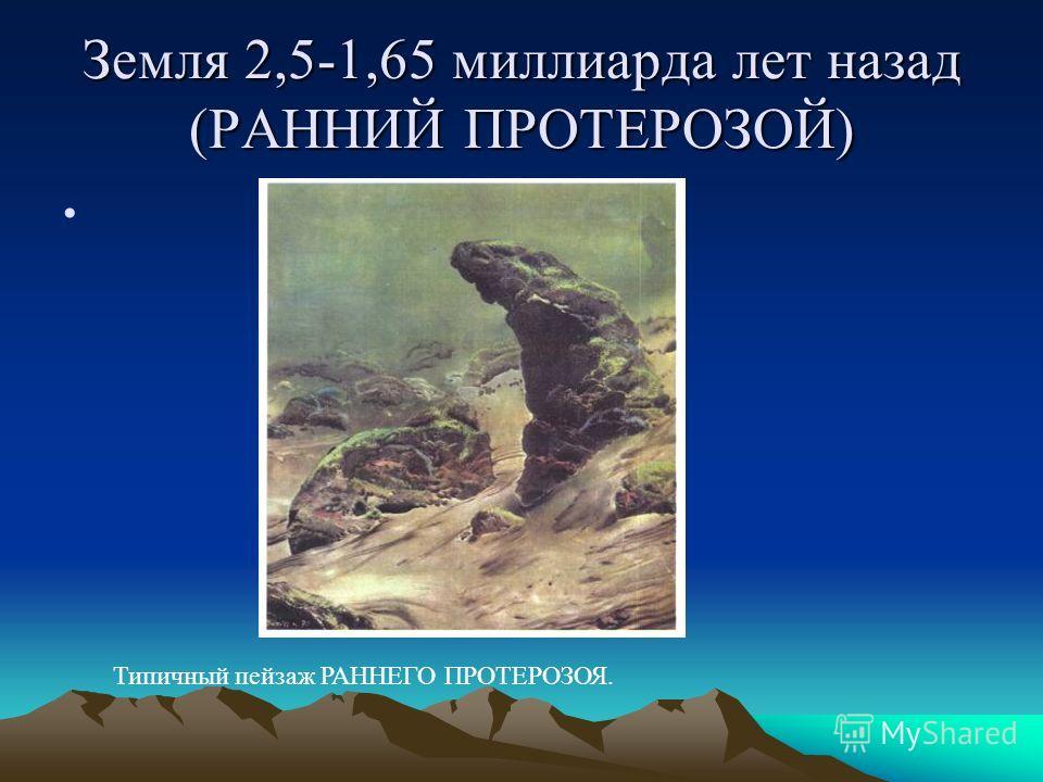 Земля 2,5-1,65 миллиарда лет назад (РАННИЙ ПРОТЕРОЗОЙ) Типичный пейзаж РАННЕГО ПРОТЕРОЗОЯ.