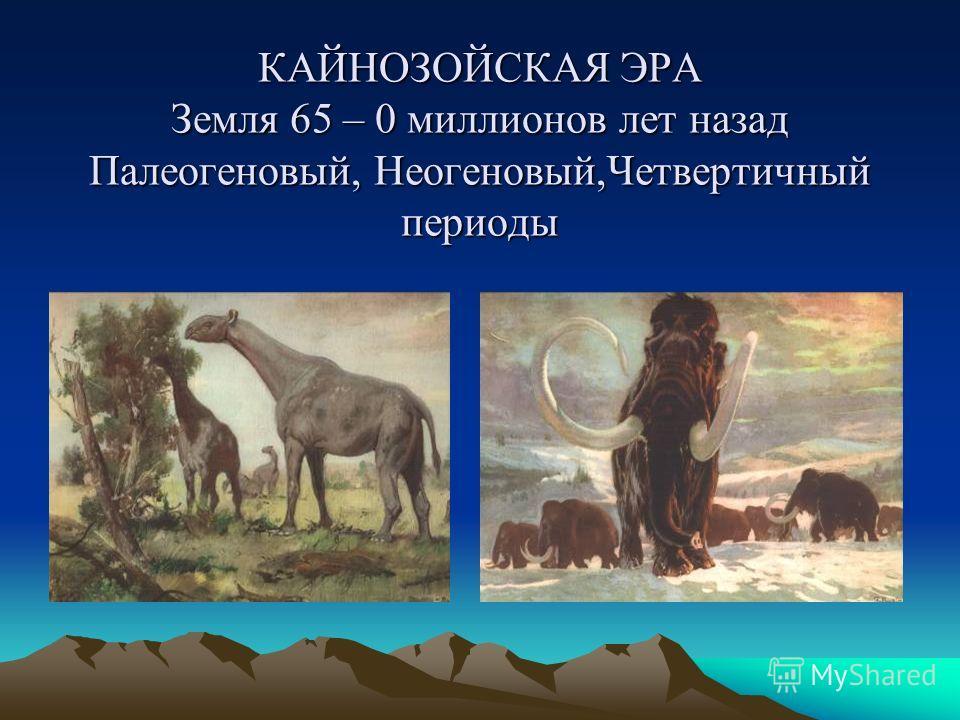 КАЙНОЗОЙСКАЯ ЭРА Земля 65 – 0 миллионов лет назад Палеогеновый, Неогеновый,Четвертичный периоды