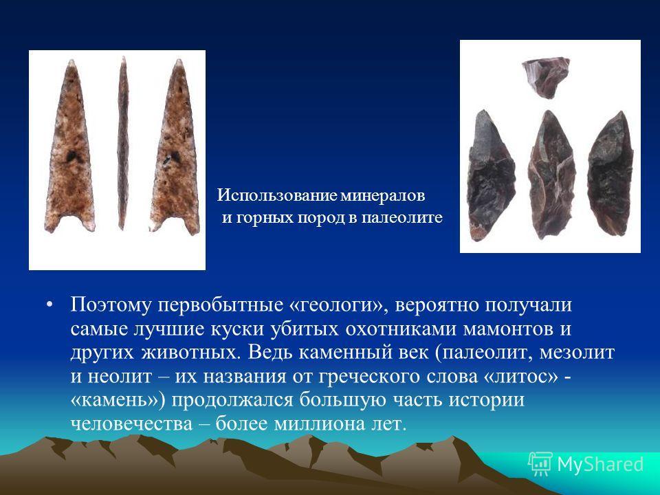 Поэтому первобытные «геологи», вероятно получали самые лучшие куски убитых охотниками мамонтов и других животных. Ведь каменный век (палеолит, мезолит и неолит – их названия от греческого слова «лотос» - «камень») продолжался большую часть истории че