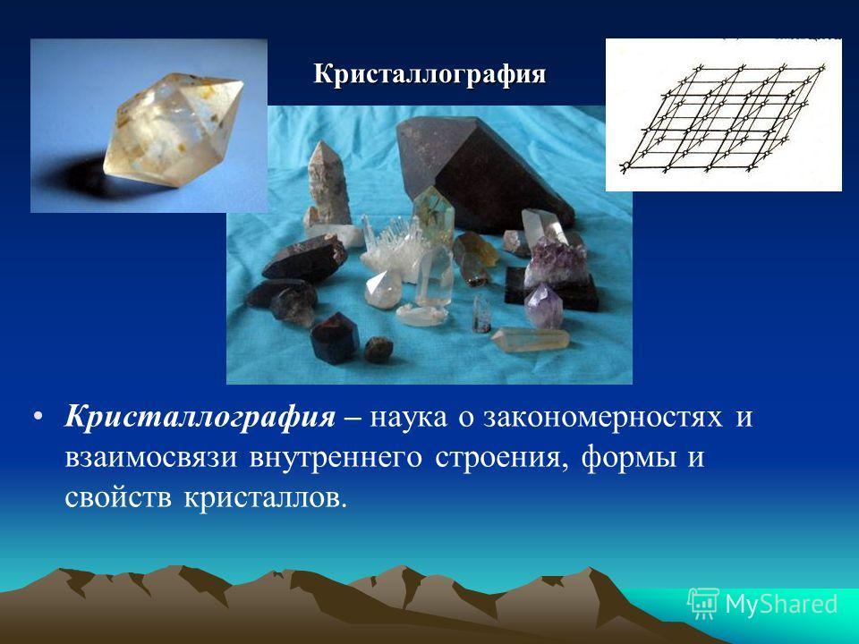 Кристаллография Кристаллография – наука о закономерностях и взаимосвязи внутреннего строения, формы и свойств кристаллов.