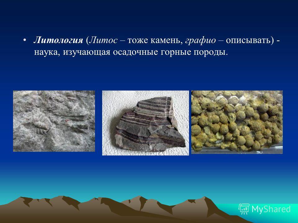Литология (Литос – тоже камень, графит – описывать) - наука, изучающая осадочные горные породы.
