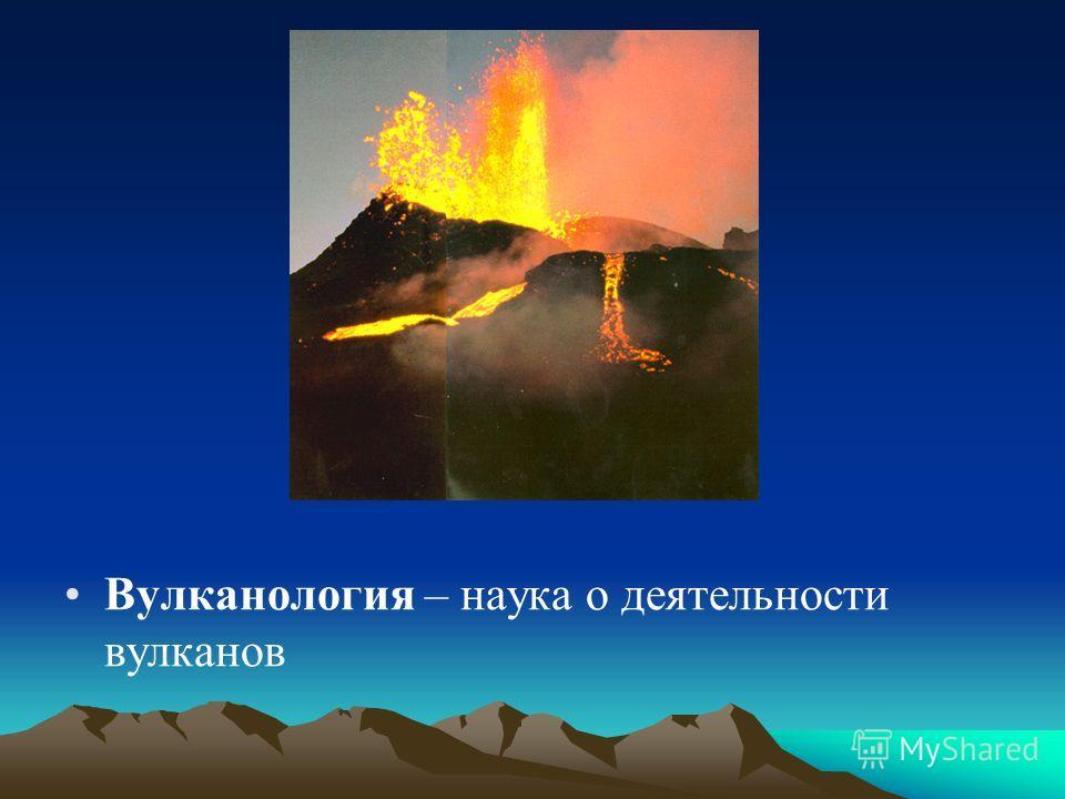 Вулканология – наука о деятельности вулканов