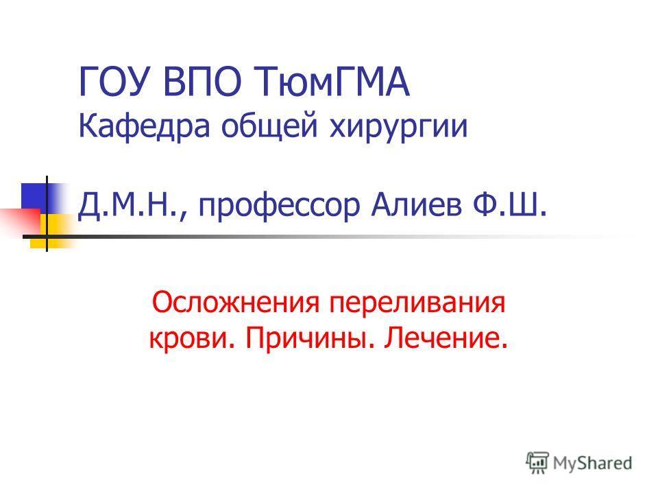 ГОУ ВПО ТюмГМА Кафедра общей хирургии Д.М.Н., профессор Алиев Ф.Ш. Осложнения переливания крови. Причины. Лечение.