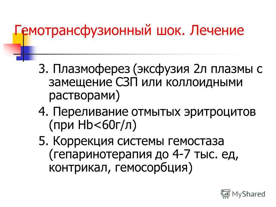 Гемотрансфузионный шок. Лечение 3. Плазмоферез (эксфузия 2 л плазмы с замещение СЗП или коллоидными растворами) 4. Переливание отмытых эритроцитов (при Нb