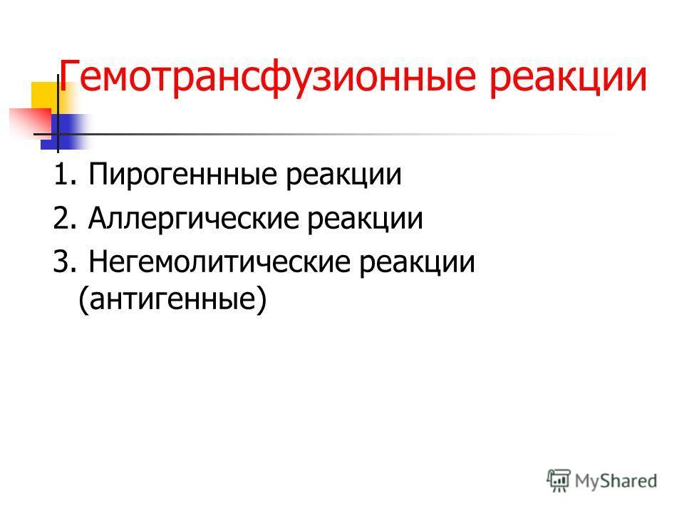 Гемотрансфузионные реакции 1. Пирогеннные реакции 2. Аллергические реакции 3. Негемолитические реакции (антигенные)