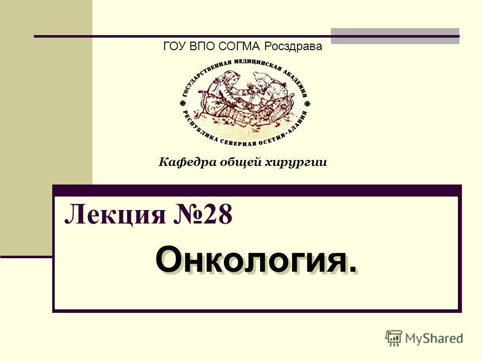 Лекция 28 Онкология. ГОУ ВПО СОГМА Росздрава Кафедра общей хирургии