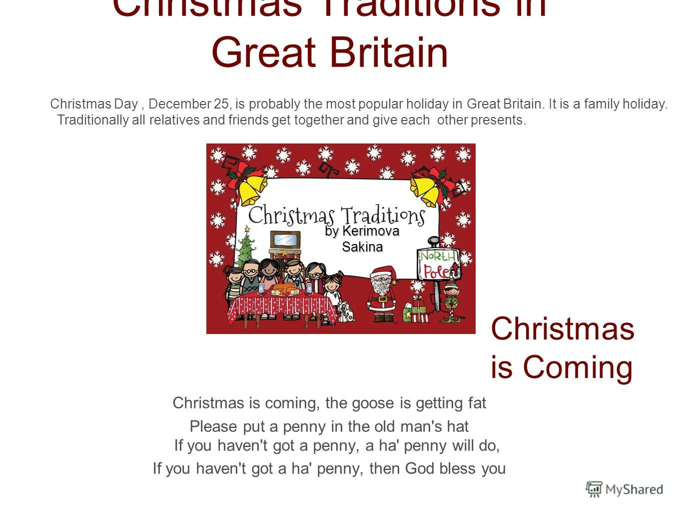 Christmas Traditions in Great Britain Christmas is coming, the goose is getting fat Please put a penny in the old man's hat If you haven't got a penny, a ha' penny will do, If you haven't got a ha' penny, then God bless you Christmas is Coming Christ