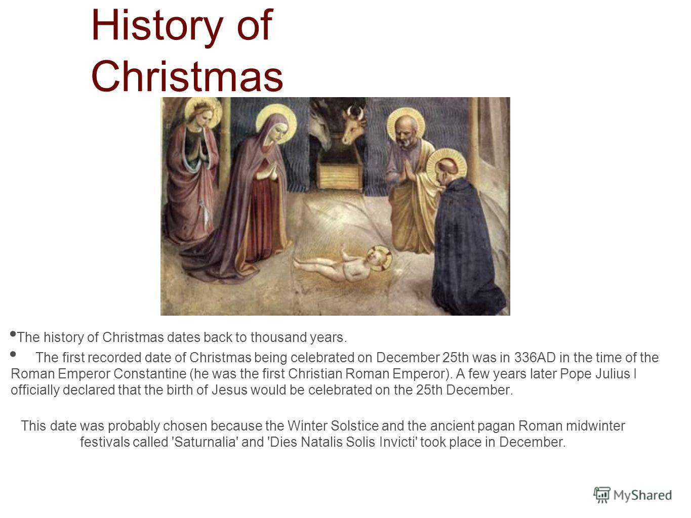 History of Christmas The history of Christmas dates back to thousand years. The first recorded date of Christmas being celebrated on December 25th was in 336AD in the time of the Roman Emperor Constantine (he was the first Christian Roman Emperor). A