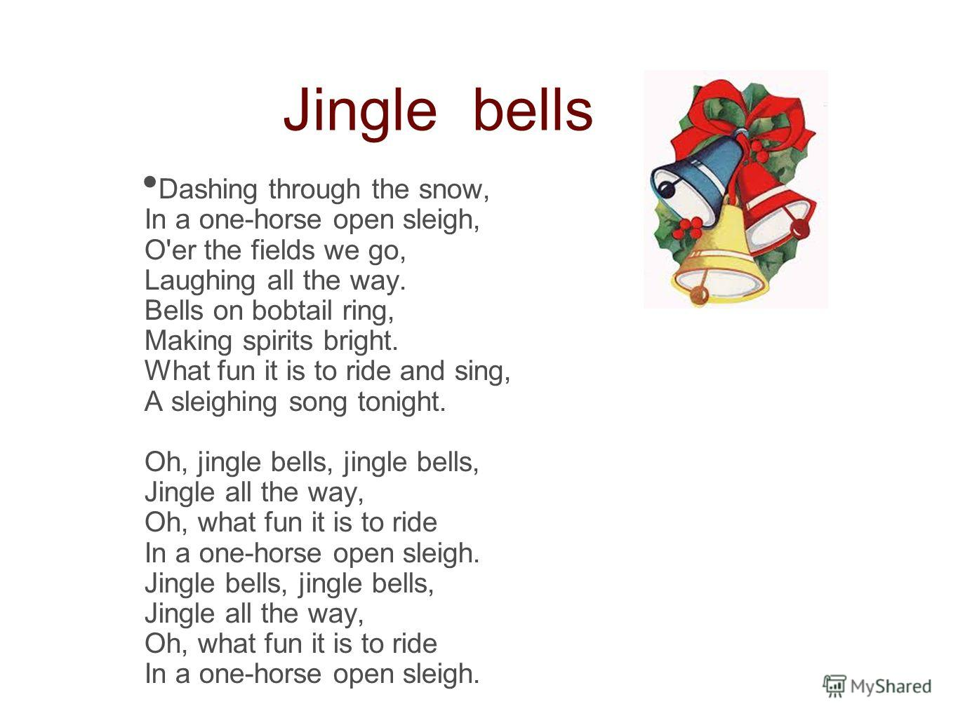 Jingle bells Dashing through the snow, In a one-horse open sleigh, O'er the fields we go, Laughing all the way. Bells on bobtail ring, Making spirits bright. What fun it is to ride and sing, A sleighing song tonight. Oh, jingle bells, jingle bells, J