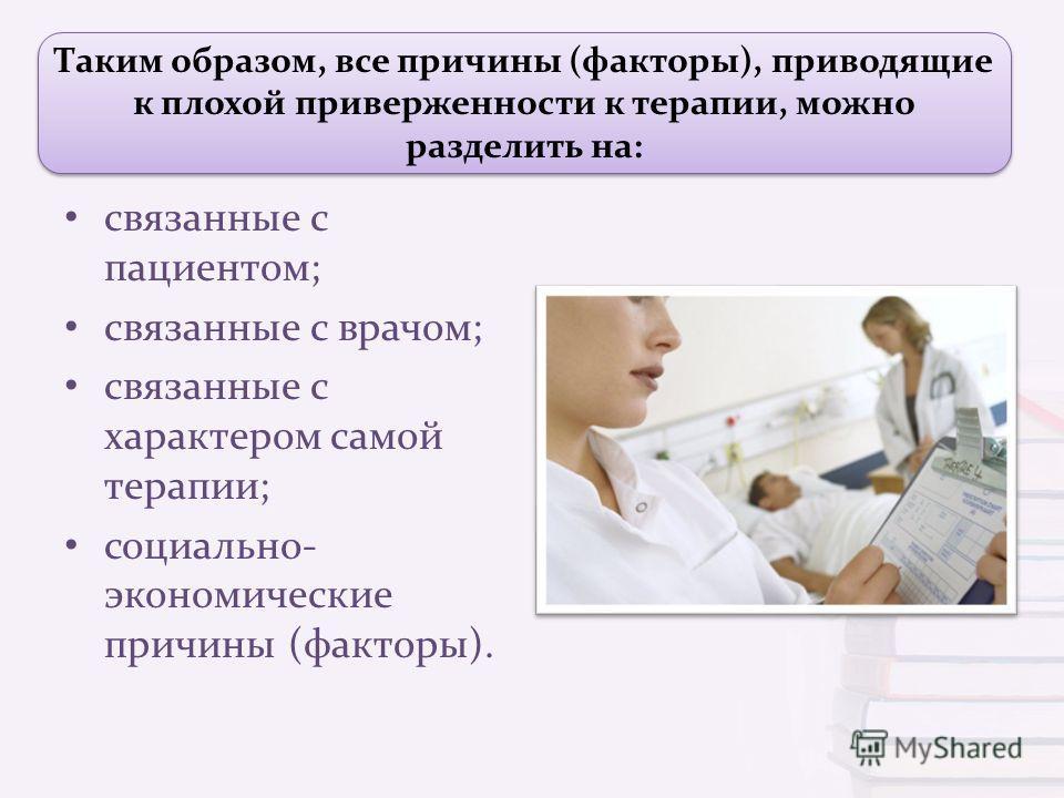 Таким образом, все причины (факторы), приводящие к плохой приверженности к терапии, можно разделить на: связанные с пациентом ; связанные с врачом ; связанные с характером самой терапии ; социально - экономические причины ( факторы ).