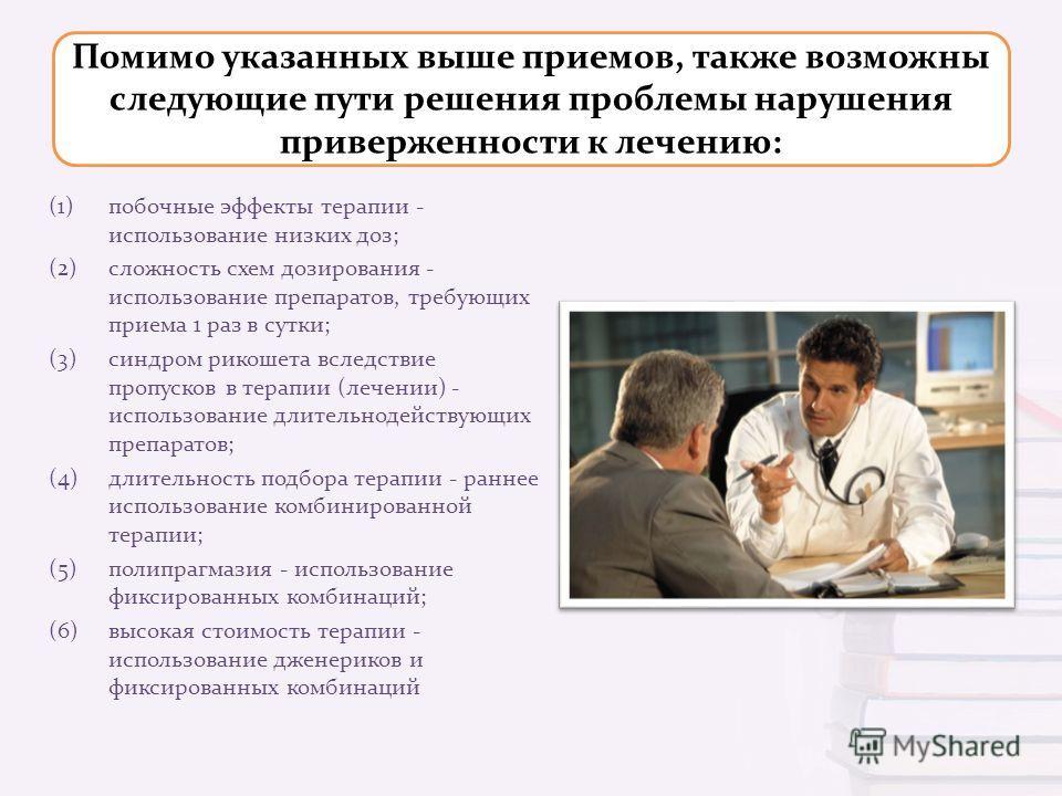 Помимо указанных выше приемов, также возможны следующие пути решения проблемы нарушения приверженности к лечению: (1)побочные эффекты терапии - использование низких доз ; (2)сложность схем дозирования - использование препаратов, требующих приема 1 ра