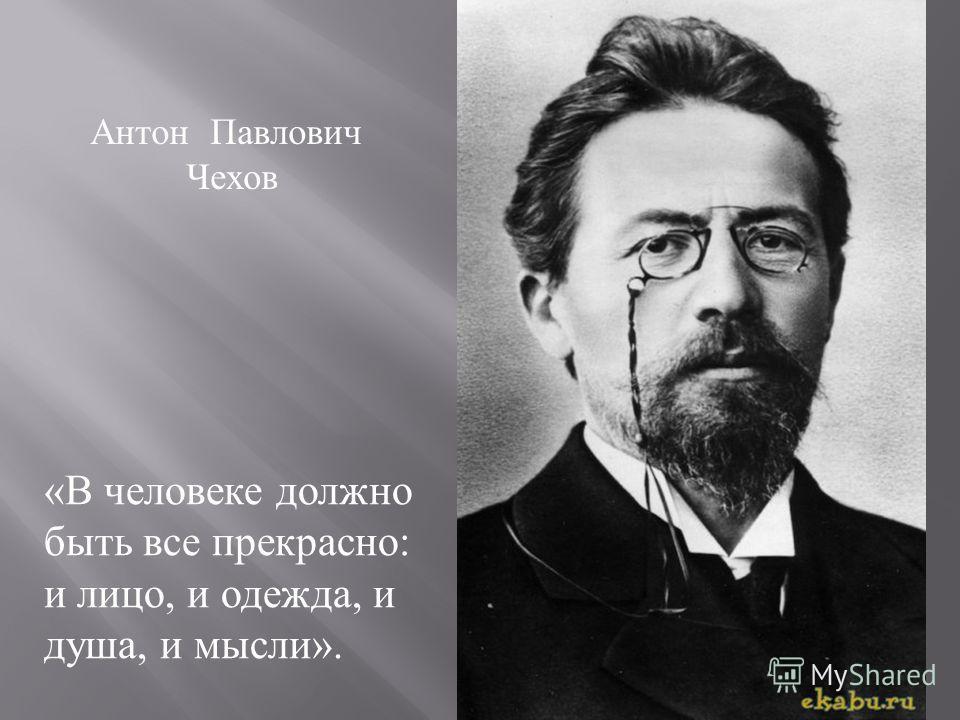 Антон Павлович Чехов « В человеке должно быть все прекрасно : и лицо, и одежда, и душа, и мысли ».