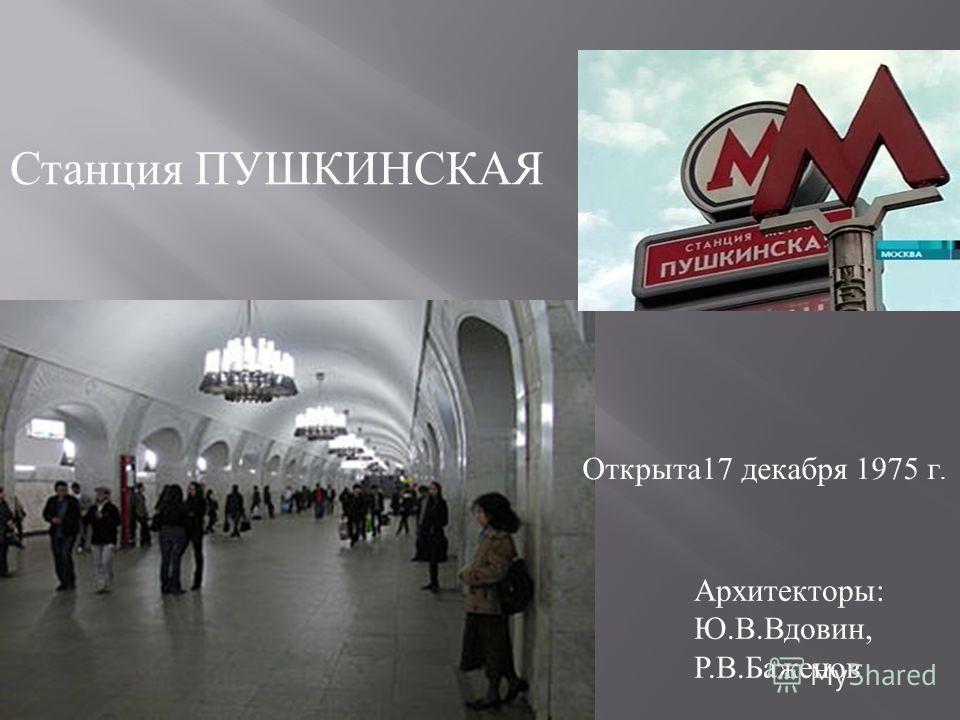 Станция ПУШКИНСКАЯ Архитекторы : Ю. В. Вдовин, Р. В. Баженов Открыта 17 декабря 1975 г.