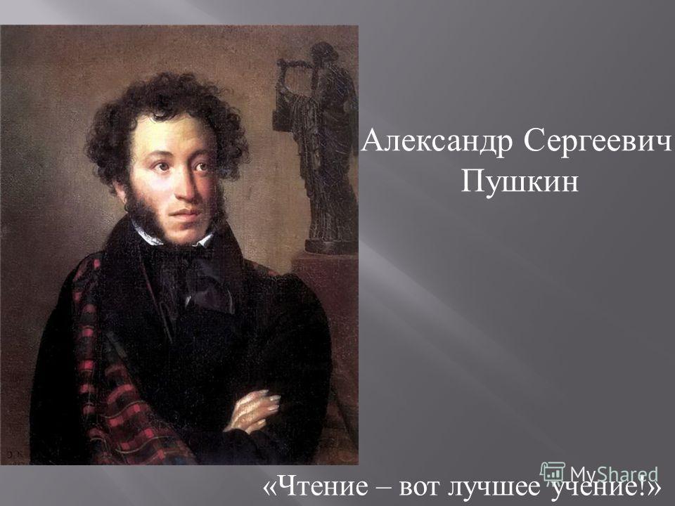 « Чтение – вот лучшее учение !» Александр Сергеевич Пушкин
