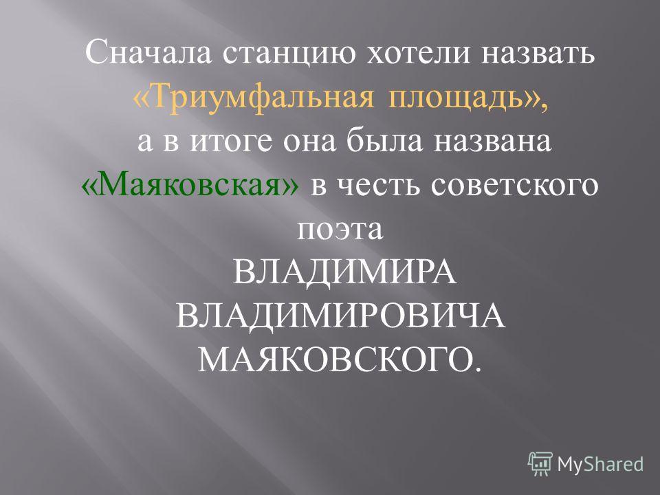 Сначала станцию хотели назвать « Триумфальная площадь », а в итоге она была названа « Маяковская » в честь советского поэта ВЛАДИМИРА ВЛАДИМИРОВИЧА МАЯКОВСКОГО.