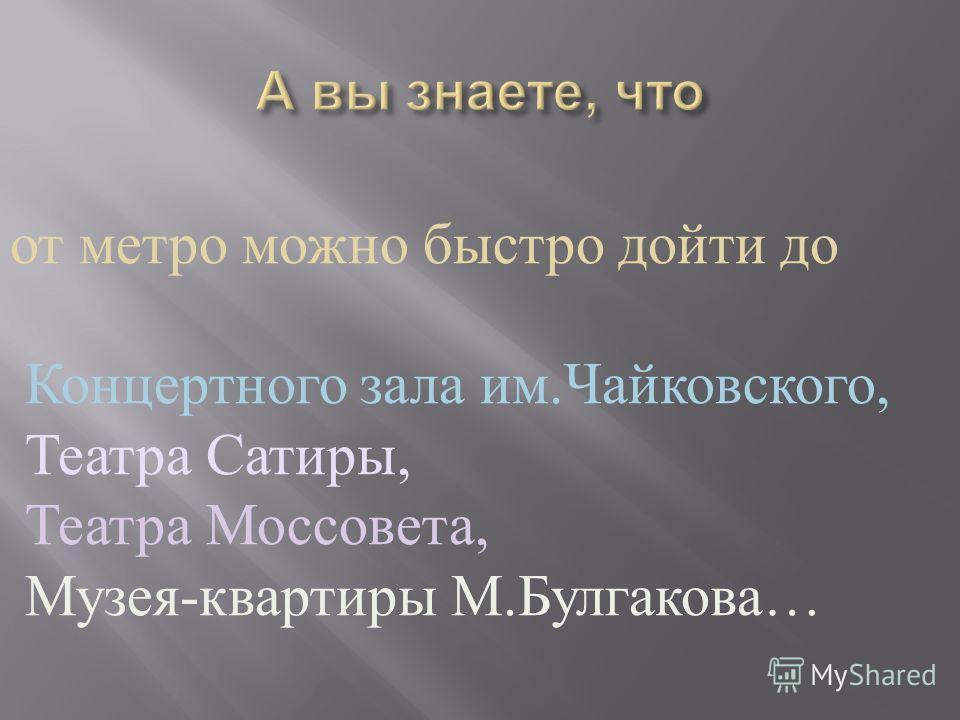 от метро можно быстро дойти до Концертного зала им. Чайковского, Театра Сатиры, Театра Моссовета, Музея - квартиры М. Булгакова …