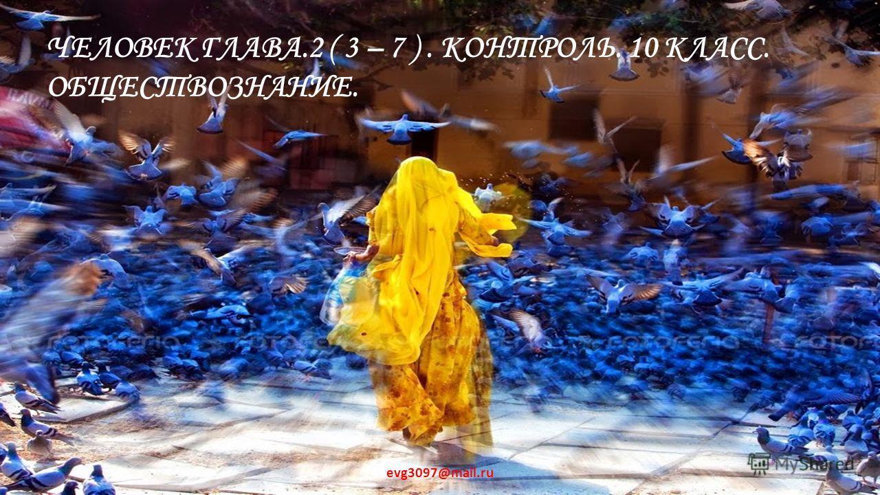 ЧЕЛОВЕК ГЛАВА.2 ( 3 – 7 ). КОНТРОЛЬ. 10 КЛАСС. ОБЩЕСТВОЗНАНИЕ. evg3097@mail.ru