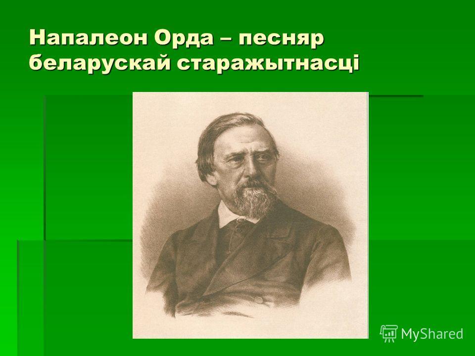 Напалеон Орда – песняр беларускай старажытнасці