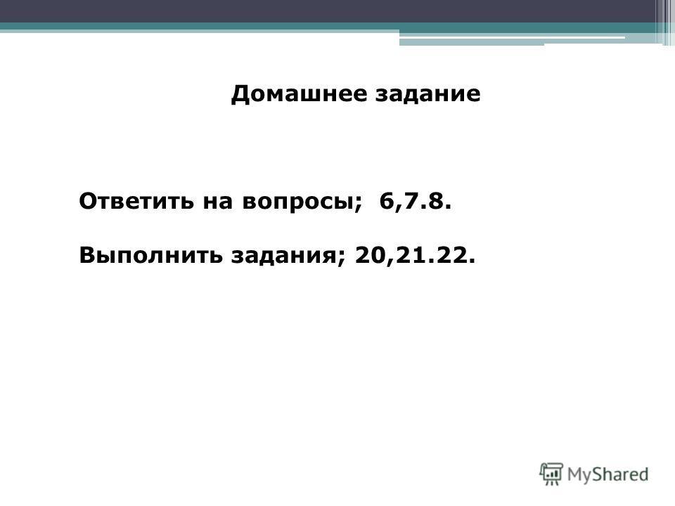 Домашнее задание Ответить на вопросы; 6,7.8. Выполнить задания; 20,21.22.