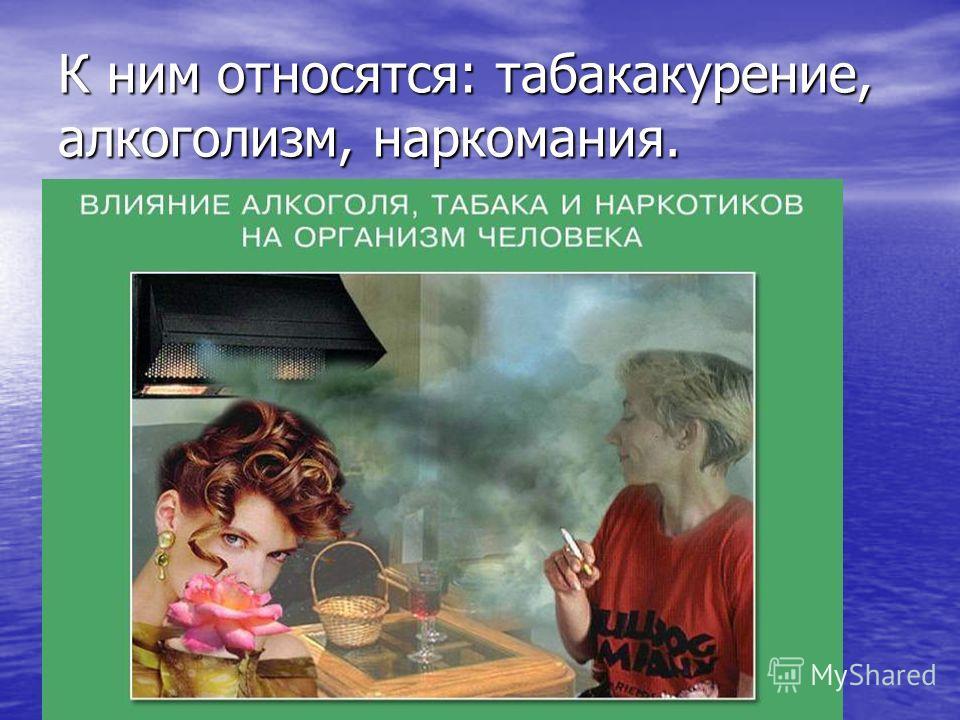 К ним относятся: табакокурение, алкоголизм, наркомания.