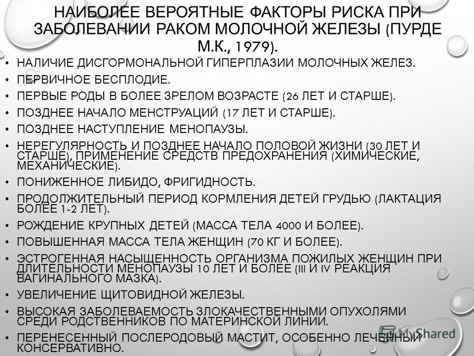 НАИБОЛЕЕ ВЕРОЯТНЫЕ ФАКТОРЫ РИСКА ПРИ ЗАБОЛЕВАНИИ РАКОМ МОЛОЧНОЙ ЖЕЛЕЗЫ ( ПУРДЕ М. К., 1979). НАЛИЧИЕ ДИСГОРМОНАЛЬНОЙ ГИПЕРПЛАЗИИ МОЛОЧНЫХ ЖЕЛЕЗ. ПЕРВИЧНОЕ БЕСПЛОДИЕ. ПЕРВЫЕ РОДЫ В БОЛЕЕ ЗРЕЛОМ ВОЗРАСТЕ (26 ЛЕТ И СТАРШЕ ). ПОЗДНЕЕ НАЧАЛО МЕНСТРУАЦИЙ (