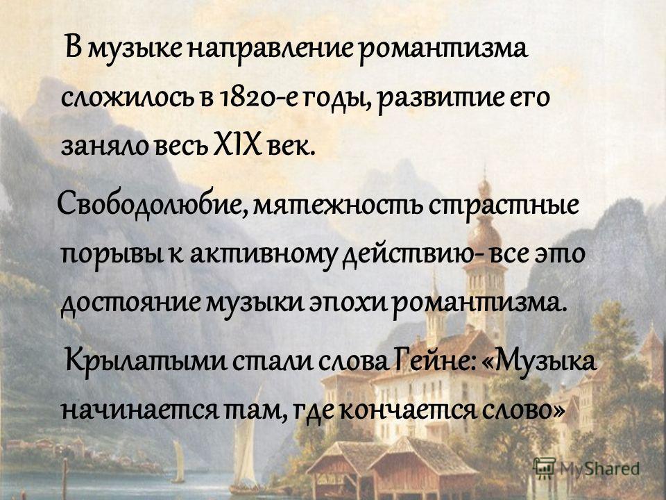 В музыке направление романтизма сложилось в 1820-е годы, развитие его заняло весь XIX век. Свободолюбие, мятежность страстные порывы к активному действию- все это достояние музыки эпохи романтизма. Крылатыми стали слова Гейне: «Музыка начинается там,