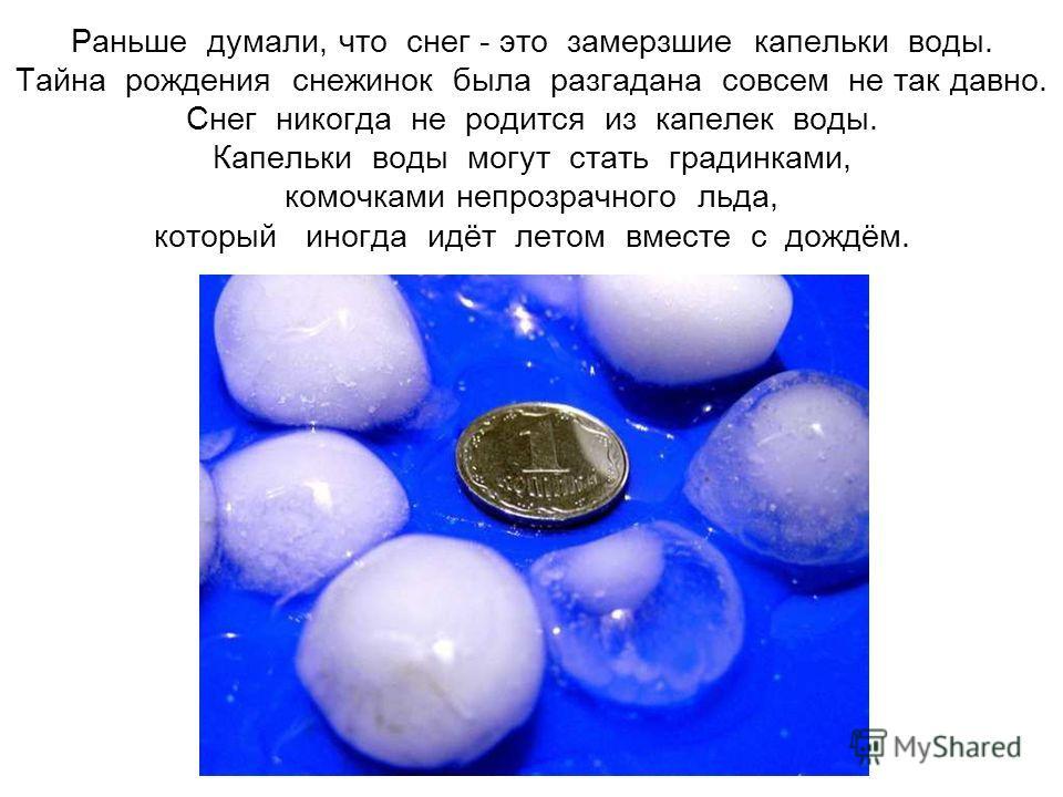 Раньше думали, что снег - это замерзшие капельки воды. Тайна рождения снежинок была разгадана совсем не так давно. Снег никогда не родится из капелек воды. Капельки воды могут стать градинками, комочками непрозрачного льда, который иногда идёт летом