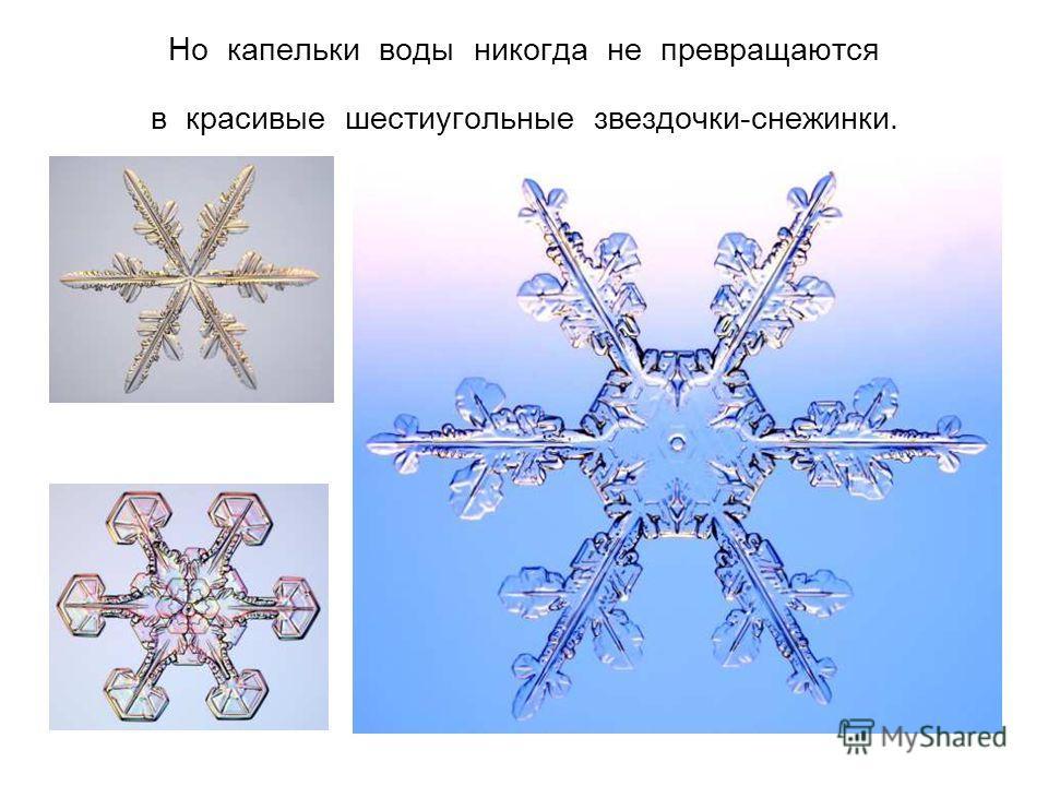 Но капельки воды никогда не превращаются в красивые шестиугольные звездочки-снежинки.