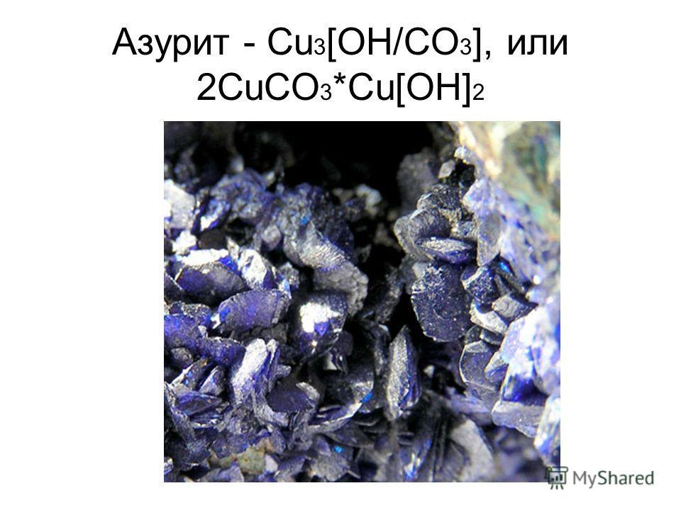 Азурит - Сu 3 [ОН/СО 3 ], или 2СuСО 3 *Сu[ОН] 2