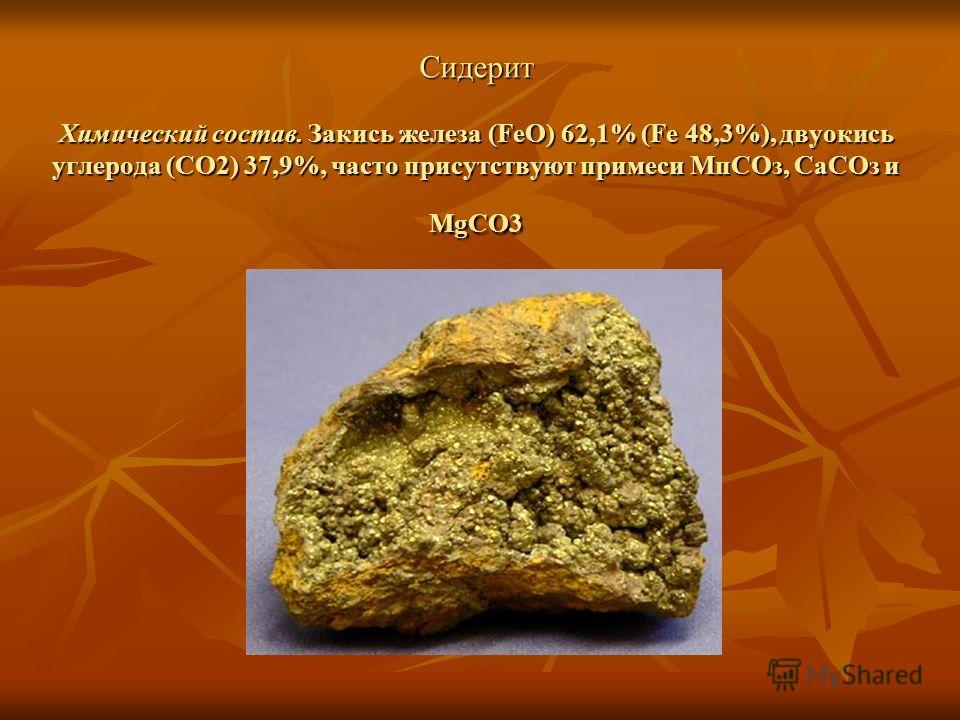 Сидерит Химический состав. Закись железа (FeO) 62,1% (Fe 48,3%), двуокись углерода (CO2) 37,9%, часто присутствуют примеси Мп СОз, Са СОз и MgCO3