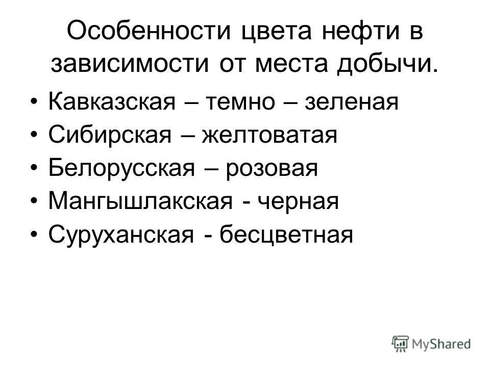 Особенности цвета нефти в зависимости от места добычи. Кавказская – темно – зеленая Сибирская – желтоватая Белорусская – розовая Мангышлакская - черная Суруханская - бесцветная
