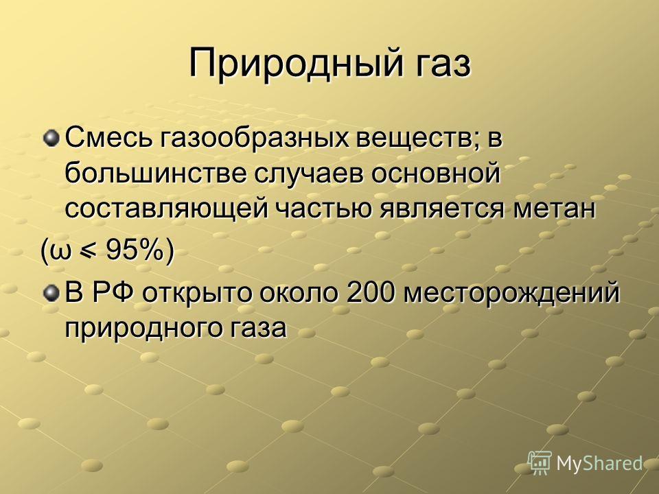 Природный газ Смесь газообразных веществ; в большинстве случаев основной составляющей частью является метан (ω < 95%) В РФ открыто около 200 месторождений природного газа