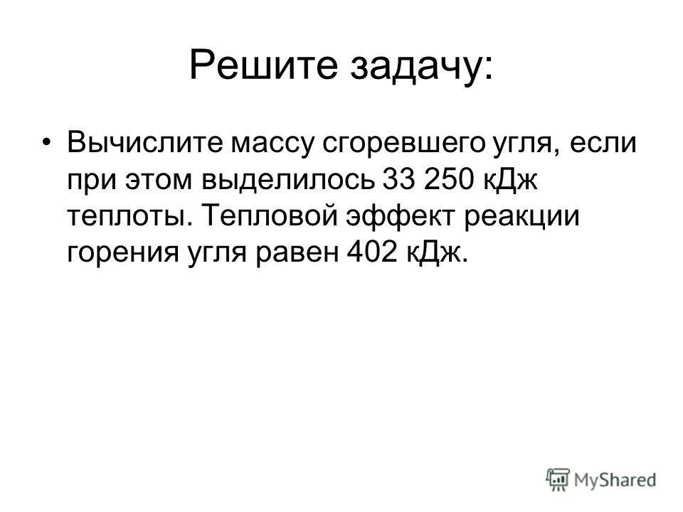 Решите задачу: Вычислите массу сгоревшего угля, если при этом выделилось 33 250 к Дж теплоты. Тепловой эффект реакции горения угля равен 402 к Дж.