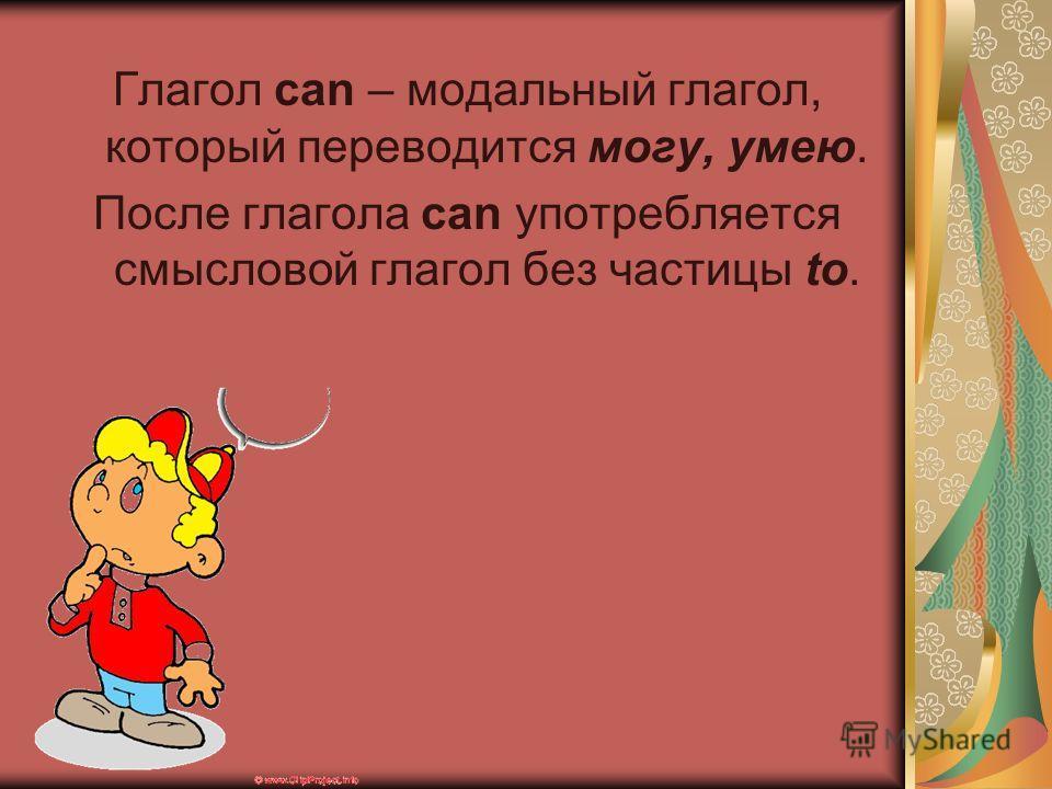 Глагол can – модальный глагол, который переводится могу, умею. После глагола can употребляется смысловой глагол без частицы to.