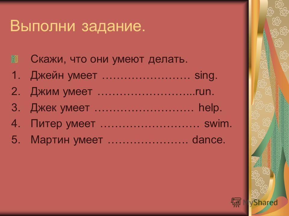 Выполни задание. Скажи, что они умеют делать. 1. Джейн умеет …………………… sing. 2. Джим умеет ……………………...run. 3. Джек умеет ……………………… help. 4. Питер умеет ……………………… swim. 5. Мартин умеет …………………. dance.