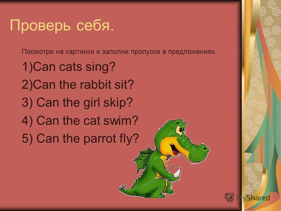 Проверь себя. Посмотри на картинки и заполни пропуски в предложениях. 1)Can cats sing? 2)Can the rabbit sit? 3) Can the girl skip? 4) Can the cat swim? 5) Can the parrot fly?