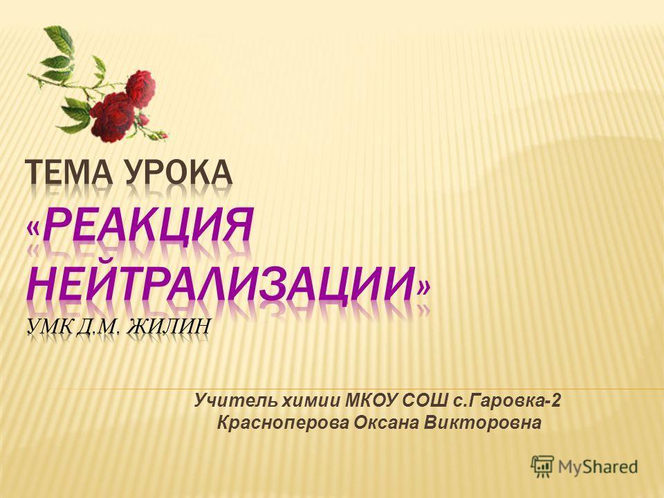 Учитель химии МКОУ СОШ с.Гаровка-2 Красноперова Оксана Викторовна