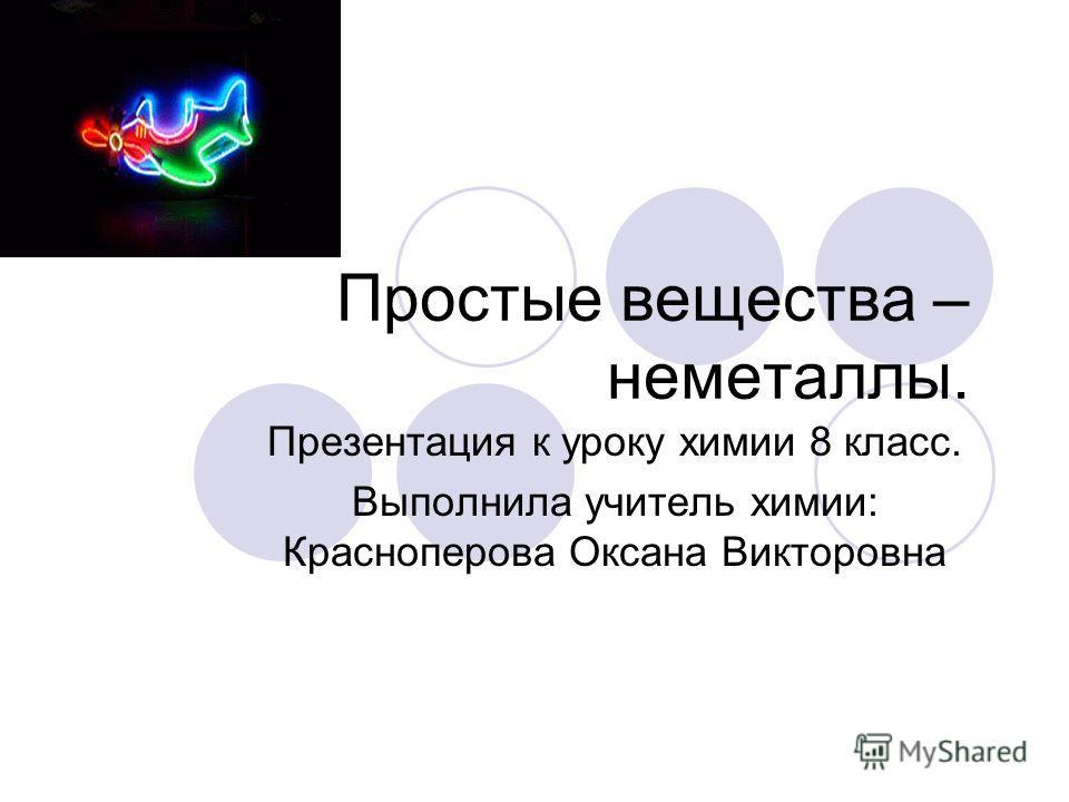 Простые вещества – неметаллы. Презентация к уроку химии 8 класс. Выполнила учитель химии: Красноперова Оксана Викторовна