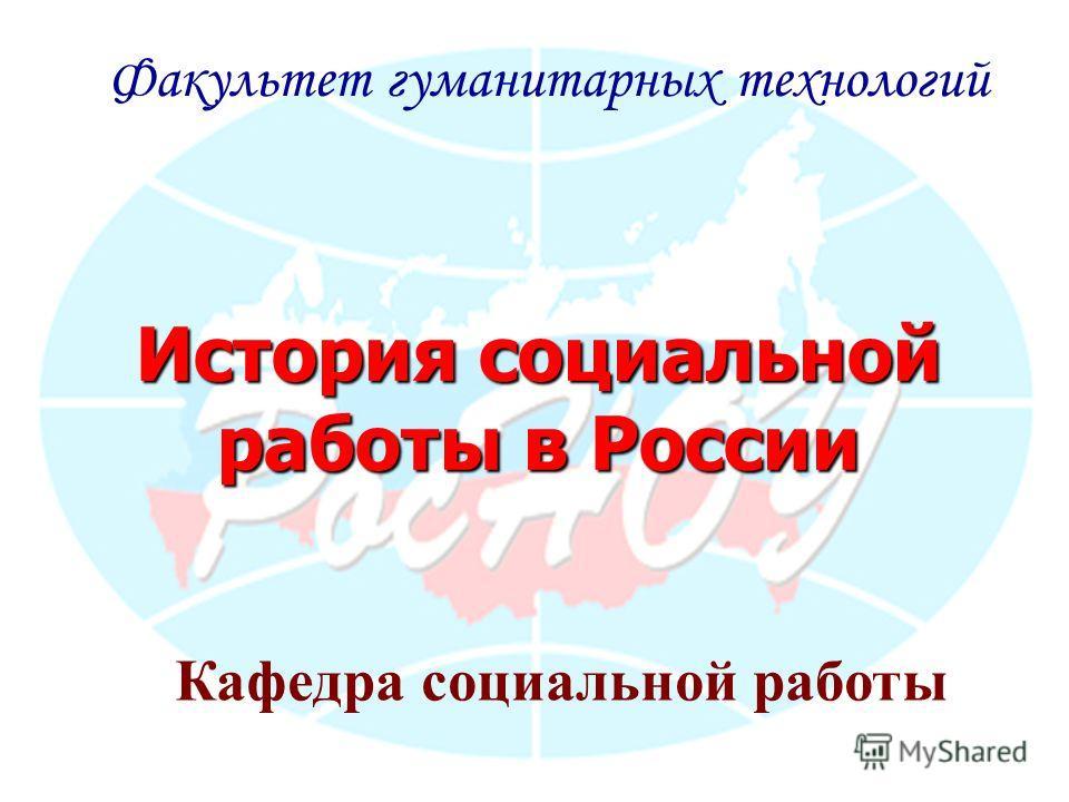 История социальной работы в России Факультет гуманитарных технологий Кафедра социальной работы