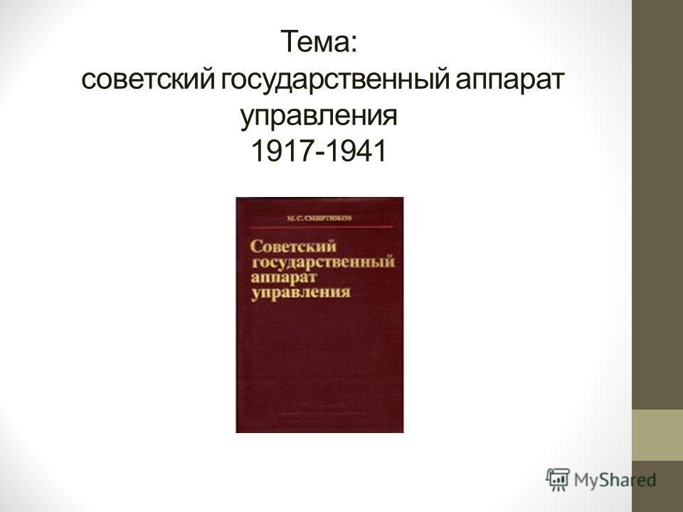 Тема: советский государственный аппарат управления 1917-1941